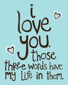I love you.  those three wors have my life in them...  Never forget that.