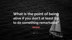 """Life #Quotes: """"What is the point of being alive if you don't at least try to do something remarkable?"""" — John Green"""