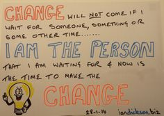 CHANGE - It will not come if I wait for someone, something or some other time. I am who I am waiting for and now is the time to make that CHANGE.