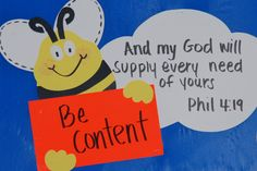 Bee Attitude.  Be Content.  And my God will supply every needs of yours. Phil 4:19