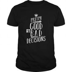 #tshirtsport.com #besttshirt #Pretty good at bad decisions  Pretty good at bad decisions  T-shirt & hoodies See more tshirt here: http://tshirtsport.com/
