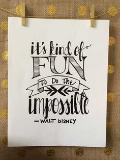 """It's kind of fun to do the impossible""-Walt Disney"
