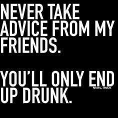 Never take advice from my friends.  You'll only end up drunk  #truth #nosnowsup #quoteoftheday