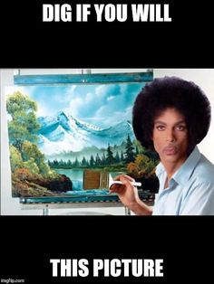 Dig if you will this picture ... Bahahahaha! #Prince #BobRoss