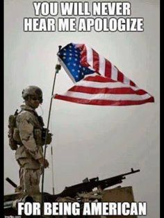 You will never hear me apologize for being an American
