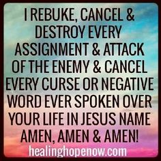 I rebuke, cancel & destroy every assignment & attack of the enemy & cancel every curse or negative word ever spoken over my life in Jesus' name. Amen.