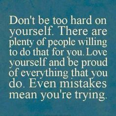Don't be too hard on yourself There are plenty of people willing to do that for you | Inspirational Quotes
