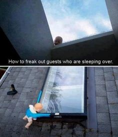 Freaking out house guests.   I would die.