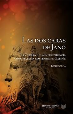 Las dos caras de Jano : la Guerra de la Independencia como materia novelable en Galdós / Toni Dorca. Iberoamericana ; Vervuert, 2015