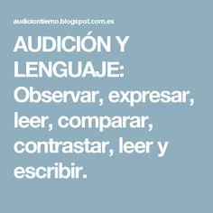 AUDICIÓN Y LENGUAJE: Observar, expresar, leer, comparar, contrastar, leer y escribir.
