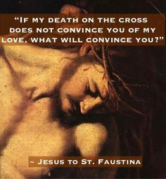 """If my death on the cross does not convince you of my love, what will convince you?"" - Jesus, to Saint Faustina"