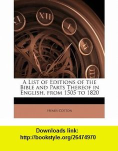 A List of Editions of the Bible and Parts Thereof in English, from 1505 to 1820 (9781145441576) Henry Cotton , ISBN-10: 1145441572  , ISBN-13: 978-1145441576 ,  , tutorials , pdf , ebook , torrent , downloads , rapidshare , filesonic , hotfile , megaupload , fileserve
