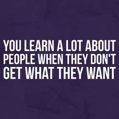 You learn a lot about people when they don't get what they want.