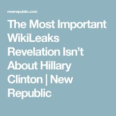 The Most Important WikiLeaks Revelation Isn't About Hillary Clinton | New Republic