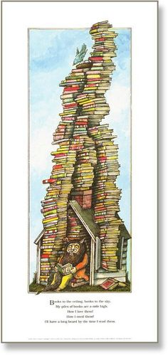 Books to the ceiling, Books to the sky, My pile of books is a mile high. I'll have a long beard by the time I read them. ~ Arnold Lobel author of many popular children's books. Children need lots of books!