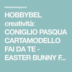 HOBBYBEL creatività: CONIGLIO PASQUA CARTAMODELLO FAI DA TE - EASTER BUNNY FREE PATTERN & TUTORIAL