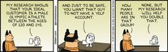 Dogbert: My research shows that your ideal customer is a male Olympic athlete between the ages of 120 and 145. And just to be safe, you want that guy to not have a Yelp account. Boss: How many people are in that group? Dogbert: None, but my research will help you double that.