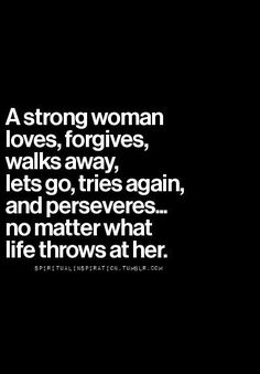A strong women loves, forgives, walks away, lets go, tries again, and perseveres...no matter what life throws at her.
