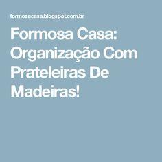 Formosa Casa: Organização Com Prateleiras De Madeiras!
