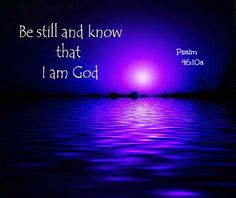 Psalm 46:10 a *Be still, and know that I am God <3