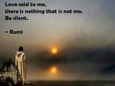 Love said to me, there is nothing that is not me. Be silent. Rumi