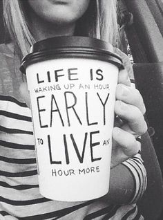 Life is waking up early to live a little more. Wake up early!