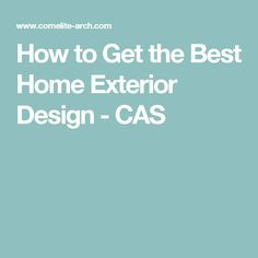 How to Get the Best Home Exterior Design - CAS