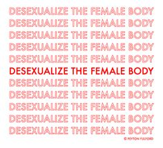 Desexualize the ideas in your mind and let women's bodies be like everyone else's. We are, have been, and always will be, human beings first and foremost.