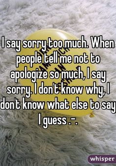 I say sorry too much. When people tell me not to apologize so much, I say sorry. I don't know why, I don't know what else to say I guess .-.