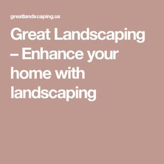 Great Landscaping – Enhance your home with landscaping