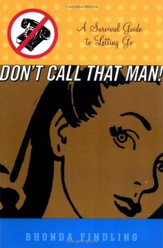 Don't Call That Man!: A Survival Guide to Letting Go by Rhonda Findling, http://www.amazon.com/dp/0786884274/ref=cm_sw_r_pi_dp_xuIrrb0V81XYG