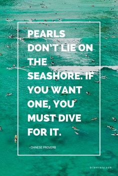 Pearls don't lie on the seashore. If you want one, you must dive for it. - Chinese proverb