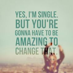 Yes, I'm single. But, you're gonna have to be amazing to change that. #relationships #quotes