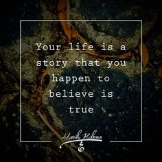 Your #life is a #story that you happen to believe is true.