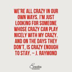 We're all crazy in our own ways. I'm just looking for someone whose crazy can play nicely with my crazy. And on the days they don't, is crazy enough to stay.    ~ J. Raymond - Quote From Recite.com #RECITE #QUOTE