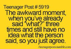 "The Awkward Moment When You Already Said ""What?"" Three Ties And Still Have No Idea What The Person Said So You Just Agree. Funny Quotes"