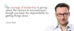 The courage of leadership is giving others the chance to succeed even though you bear the responsibility for getting things done. - Simon Sinek