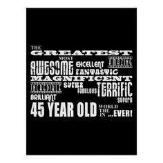 <br/><b>'The greatest most awesome excellent fantastic amazing magnificent super fabulous terrific superb brilliant Forty Five year old in the world ....ever!' is a cool modern gift for fun loving Forty Five year olds : presented in eye catching combination of always fashionable black and classic stylish white in an urban rock and roll attitute blast of fonts and more fonts.</b><br/><br/><i>This hip, original designer gift is customizable : add your own text, messages, photographs, graphics…