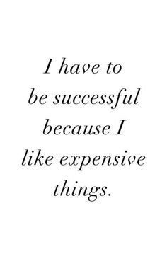 I have to be successful because I like expensive things.