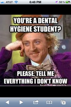 dental hygiene students know everything; I find myself telling people things they have no clue about ALL the time lol... haha we think we know everything....