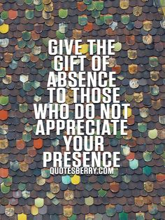 Give the gift of absence to those who do not appreciate your presence.  #quotes more on: http://quotesberry.com