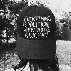 Everything is political when you're a woman
