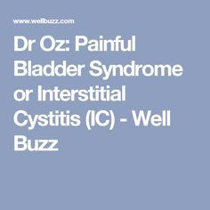 Dr Oz: Painful Bladder Syndrome or Interstitial Cystitis (IC) - Well Buzz