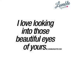 """I love looking into those beautiful eyes of yours."" 