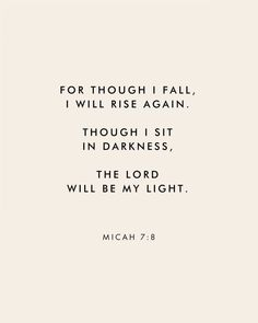 """""""For though I fall, I wall rise again. Though I sit in darkness, The Lord will be my light."""" Micah Scripture Bible verse for times of need and strength Scripture Quotes, Bible Scriptures, Faith Quotes, Me Quotes, Bible Quotes For Strength, Bible Quote Tattoos, Motivational Bible Verses, Tattoo Bible Verses, Inspiring Bible Verses"""