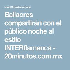 Bailaores compartirán con el público noche al estilo INTERflamenca - 20minutos.com.mx