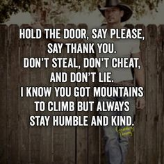 Hold the door, say please, say thank you. Don't steal, don't cheat, and don't lie. I know you got mountains to climb but always stay humble and kind. #countrysinger #countryboy #cowboy #lifefactquotes #countrythang #countrythangquotes #countryquotes #countrysayings