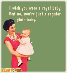 Funny free online cards for kind of mean, self absorbed, drunks. Bluntcard.com I wish you were a royal baby.  But no, you're just a regular plain baby.