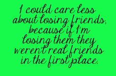 I could care less about losing friends, because if I'm losing them they weren't real friends in the first place.