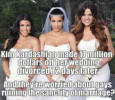 Kim Kardashian made 17 million dollars off her wedding, divorced 72 days later. And they're worried about gays ruining the sanctity of marriage? Makes no sense to me either.  ^ha so true